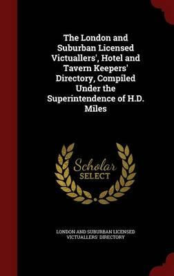 The London and Suburban Licensed Victuallers', Hotel and Tavern Keepers' Directory, Compiled Under the Superintendence of H.D. Miles
