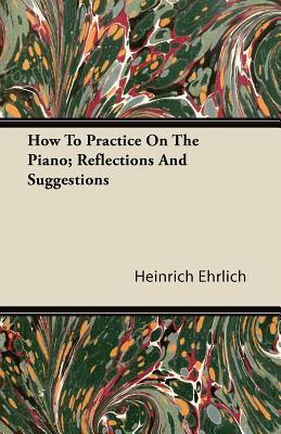 How To Practice On The Piano; Reflections And Suggestions