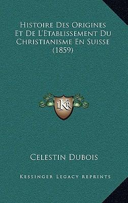 Histoire Des Origines Et de L'Etablissement Du Christianisme En Suisse (1859)