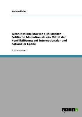 Wenn Nationalstaaten sich streiten - Politische Mediation als ein Mittel der Konfliktlösung auf internationaler und nationaler Ebene
