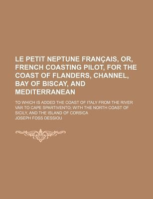 Le Petit Neptune Francais, Or, French Coasting Pilot, for the Coast of Flanders, Channel, Bay of Biscay, and Mediterranean; To Which Is Added the Coas