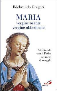 Maria, vergine orante, vergine obbediente. Meditando con il padre nel mese di maggio
