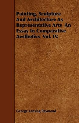 Painting, Sculpture And Architecture As Representative Arts  An Essay In Comparative Aesthetics  Vol. IV