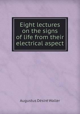 Eight Lectures on the Signs of Life from Their Electrical Aspect