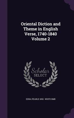 Oriental Diction and Theme in English Verse, 1740-1840 Volume 2