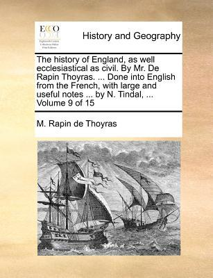 The History of England, as Well Ecclesiastical as Civil. by Mr. de Rapin Thoyras. Done Into English from the French, with Large and Useful Notes
