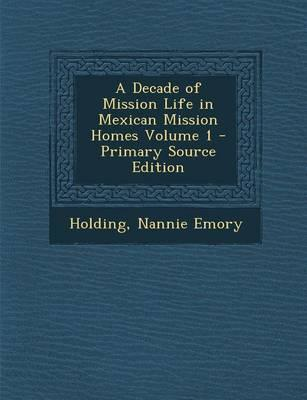 A Decade of Mission Life in Mexican Mission Homes Volume 1