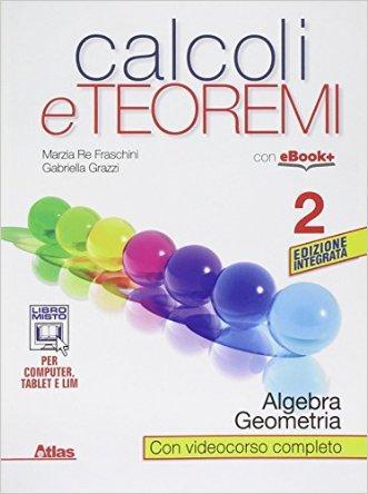 Calcoli e teoremi. Algebra e geometria. Per le Scuole superiori. Con e-book. Con espansione online
