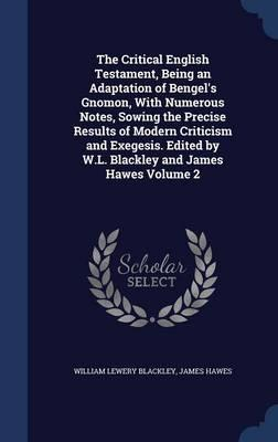 The Critical English Testament, Being an Adaptation of Bengel's Gnomon, with Numerous Notes, Sowing the Precise Results of Modern Criticism and ... by W.L. Blackley and James Hawes Volume 2
