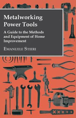 Metalworking Power Tools - A Guide to the Methods and Equipment of Home Improvement