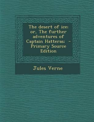 The Desert of Ice; Or, the Further Adventures of Captain Hatteras; - Primary Source Edition