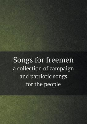 Songs for Freemen a Collection of Campaign and Patriotic Songs for the People