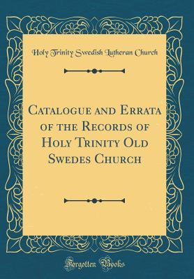 Catalogue and Errata of the Records of Holy Trinity Old Swedes Church (Classic Reprint)