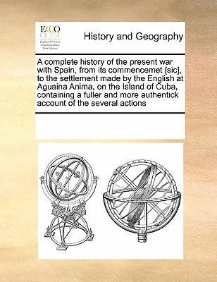 A Complete History of the Present War with Spain, from Its Commencemet [Sic], to the Settlement Made by the English at Aguaina Anima, on the Island of ... Authentick Account of the Several Actions