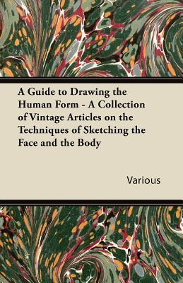 A Guide to Drawing the Human Form - A Collection of Vintage Articles on the Techniques of Sketching the Face and the Body