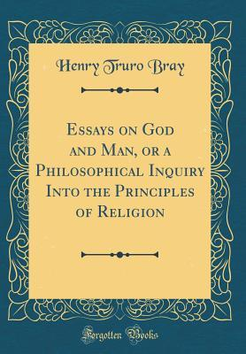 Essays on God and Man, or a Philosophical Inquiry Into the Principles of Religion (Classic Reprint)