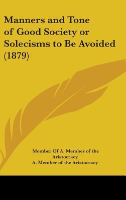 Manners And Tone Of Good Society Or Solecisms To Be Avoided (1879)