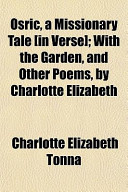 Osric, a Missionary Tale [in Verse]; with the Garden, and Other Poems, by Charlotte Elizabeth