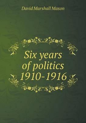 Six Years of Politics 1910-1916