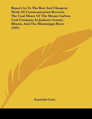 Report As To The Best And Cheapest Mode Of Communication Between The Coal Mines Of The Mount Carbon Coal Company In Jackson County, Illinois, And The Mississippi River