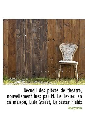 Recueil Des Pi Ces de Th Atre, Nouvellement Lues Par M. Le Texier, En Sa Maison, Lisle Street, Leicester Fields