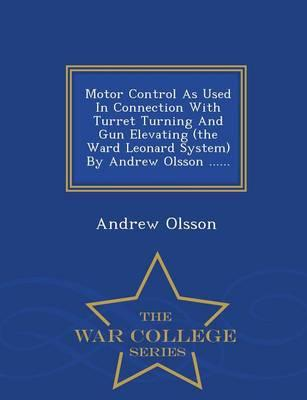 Motor Control as Used in Connection with Turret Turning and Gun Elevating (the Ward Leonard System) by Andrew Olsson ...... - War College Series