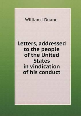 Letters, Addressed to the People of the United States in Vindication of His Conduct
