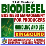 21st Century Biodiesel Fuel ¿ Business Management for Producers and Handling and Use Guidelines - Series on Renewable Energy, Biofuels, Bioenergy, and Biobased Products