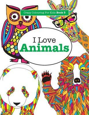 I Love Animals ( Crazy Colouring For Kids Book 3 )