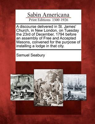 A   Discourse Delivered in St. James' Church, in New London, on Tuesday the 23rd of December, 1794 Before an Assembly of Free and Accepted Masons, Con
