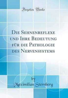 Die Sehnenreflexe und Ihre Bedeutung für die Pathologie des Nervensystems (Classic Reprint)