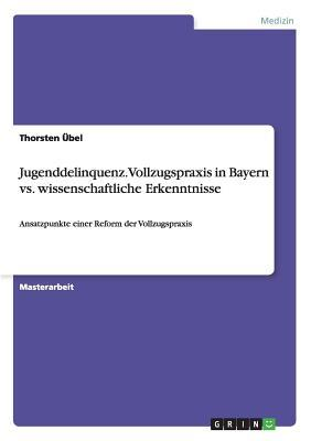 Jugenddelinquenz. Vollzugspraxis in Bayern vs. wissenschaftliche Erkenntnisse