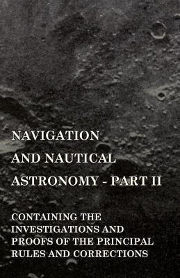 Navigation and Nautical Astronomy - Part II. Containing the Investigations and Proofs of the Principal Rules and Corrections