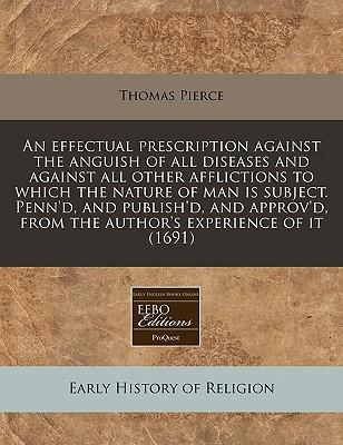 An Effectual Prescription Against the Anguish of All Diseases and Against All Other Afflictions to Which the Nature of Man Is Subject. Penn'd, and from the Author's Experience of It (1691)