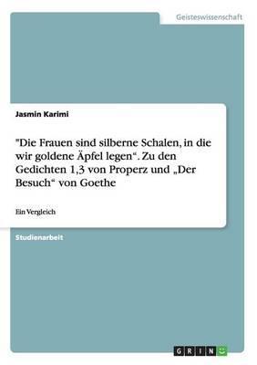 """""""Die Frauen sind silberne Schalen, in die wir goldene Äpfel legen"""". Zu den Gedichten 1,3 von Properz und """"Der Besuch"""" von Goethe"""