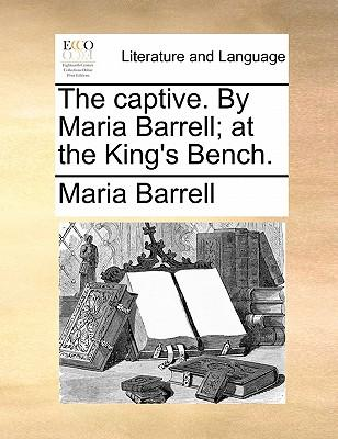 The Captive. by Maria Barrell; At the King's Bench