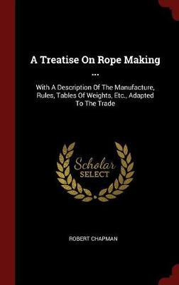 A Treatise on Rope Making ...