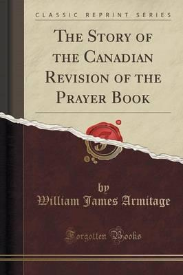 The Story of the Canadian Revision of the Prayer Book (Classic Reprint)