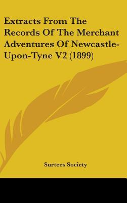 Extracts from the Records of the Merchant Adventures of Newcastle-Upon-Tyne V2 (1899)