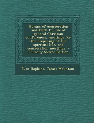 Hymns of Consecration and Faith for Use at General Christian Conferences, Meetings for the Deepening of the Spiritual Life, and Consecration Meetings