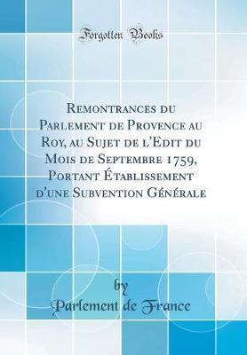 Remontrances du Parlement de Provence au Roy, au Sujet de l'Edit du Mois de Septembre 1759, Portant Établissement d'une Subvention Générale (Classic Reprint)