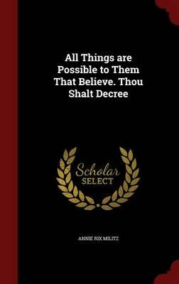 All Things Are Possible to Them That Believe. Thou Shalt Decree