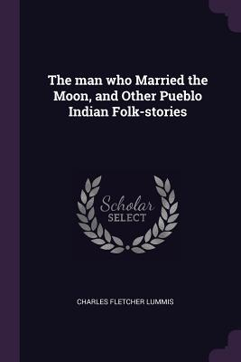 The Man Who Married the Moon, and Other Pueblo Indian Folk-Stories