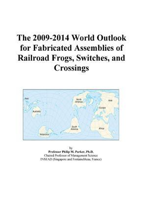 The 2009-2014 World Outlook for Fabricated Assemblies of Railroad Frogs, Switches, and Crossings