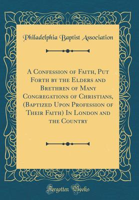 A Confession of Faith, Put Forth by the Elders and Brethren of Many Congregations of Christians, (Baptized Upon Profession of Their Faith) In London and the Country (Classic Reprint)