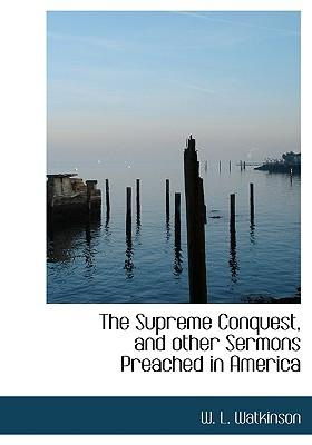 The Supreme Conquest, and Other Sermons Preached in America