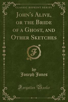 John's Alive, or the Bride of a Ghost, and Other Sketches (Classic Reprint)