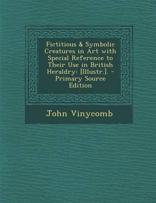 Fictitious & Symbolic Creatures in Art with Special Reference to Their Use in British Heraldry