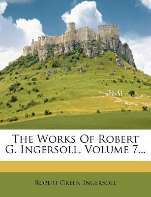The Works of Robert G. Ingersoll, Volume 7