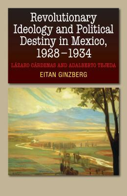 Revolutionary Ideology and Political Destiny in Mexico, 1928-1934